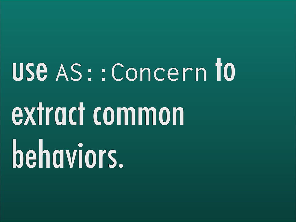 use AS::Concern to extract common behaviors.