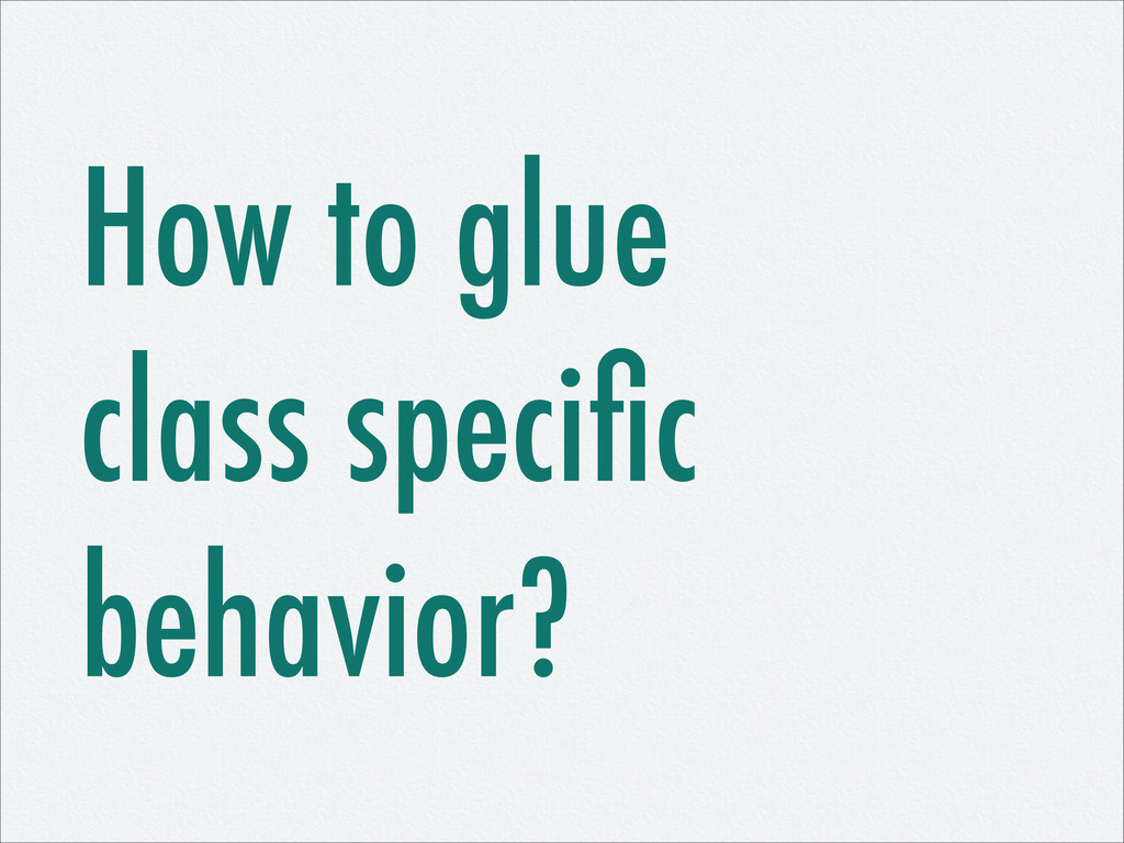 How to glue class specific behavior?