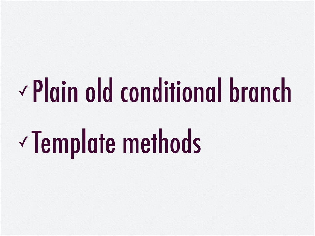 ✓ Plain old conditional branch ✓ Template metho...