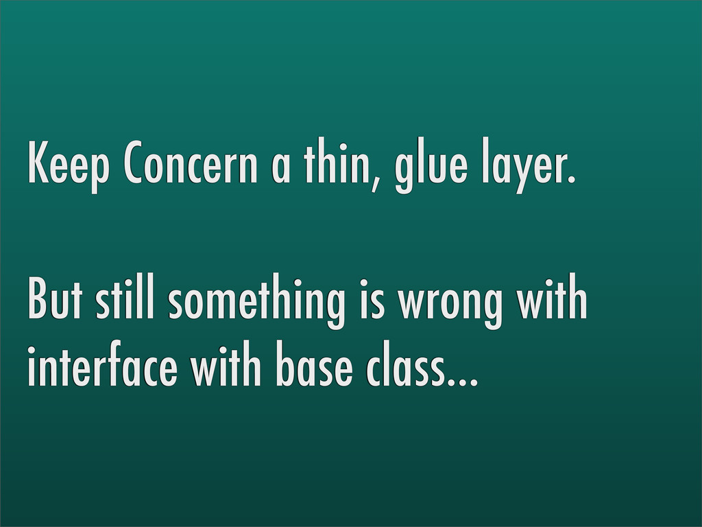 Keep Concern a thin, glue layer. But still some...