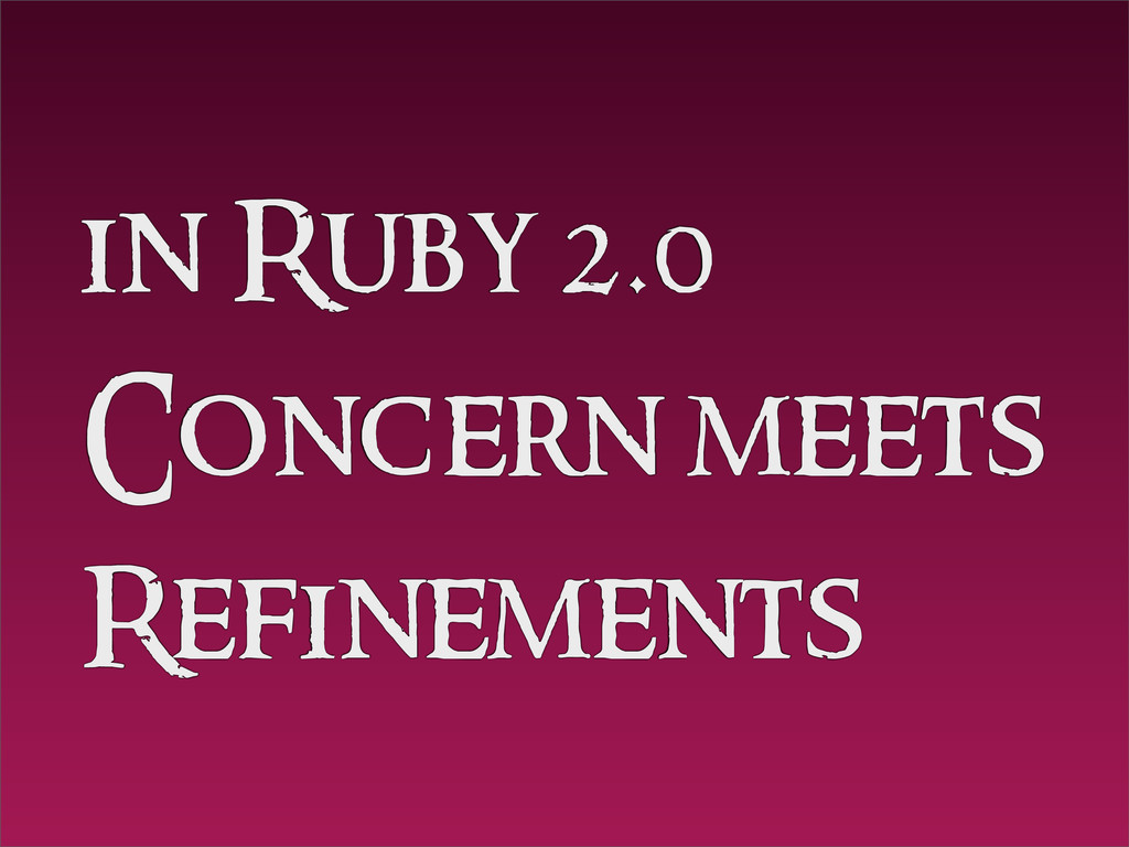 in Ruby 2.0 Concern meets Refinements