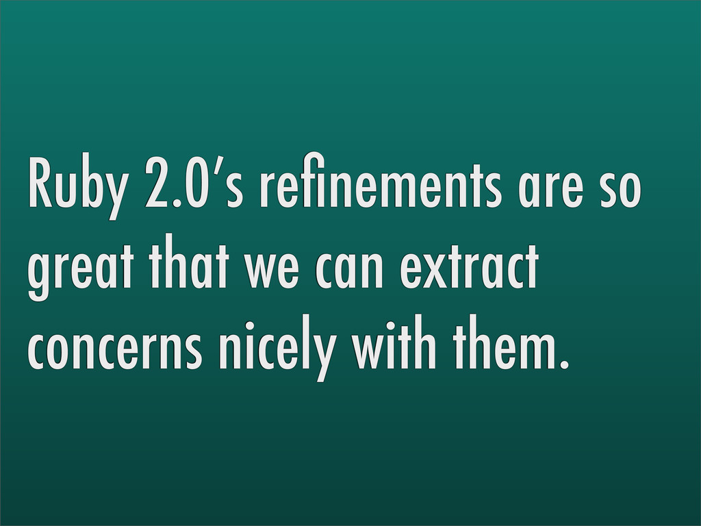 Ruby 2.0's refinements are so great that we can ...