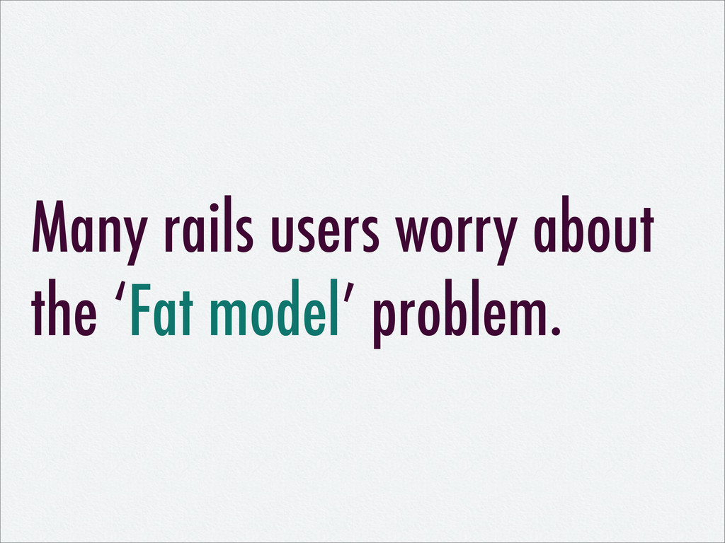 Many rails users worry about the 'Fat model' pr...