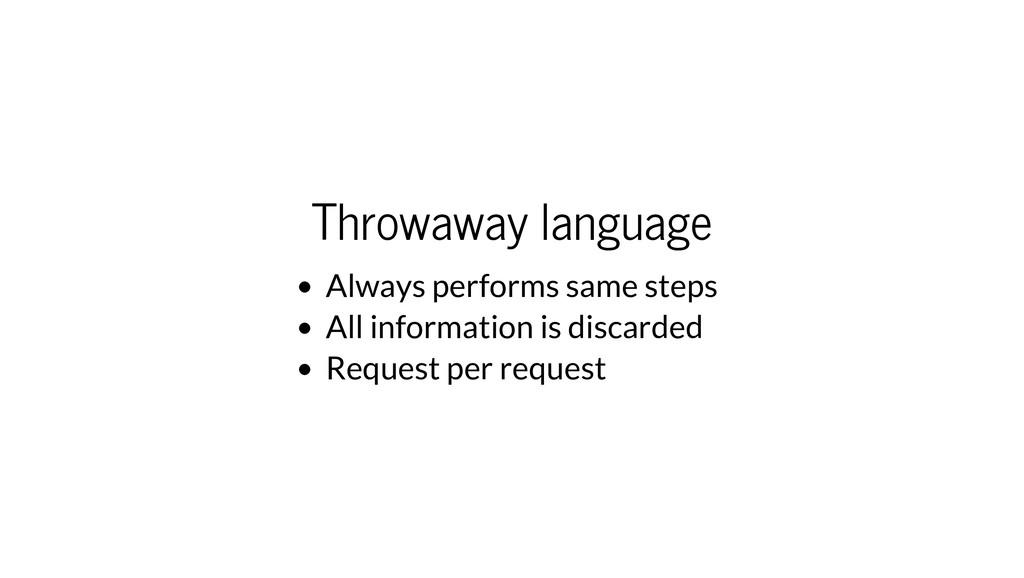 Throwaway language Always performs same steps A...
