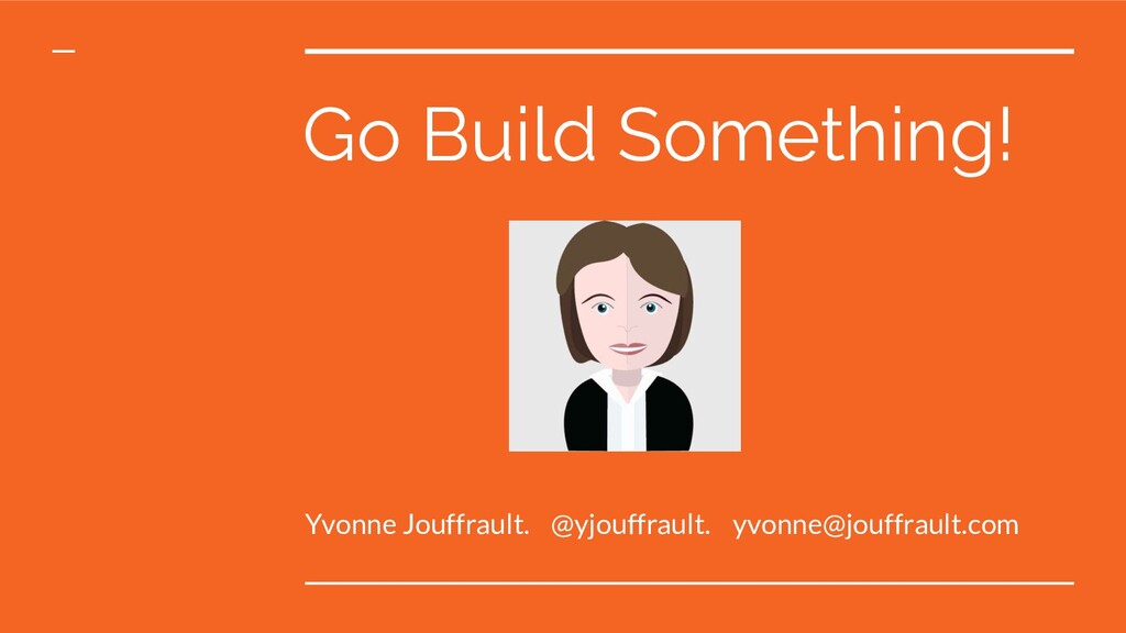 Go Build Something! Yvonne Jouffrault. @yjouffr...