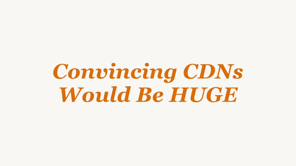 Convincing CDNs Would Be HUGE