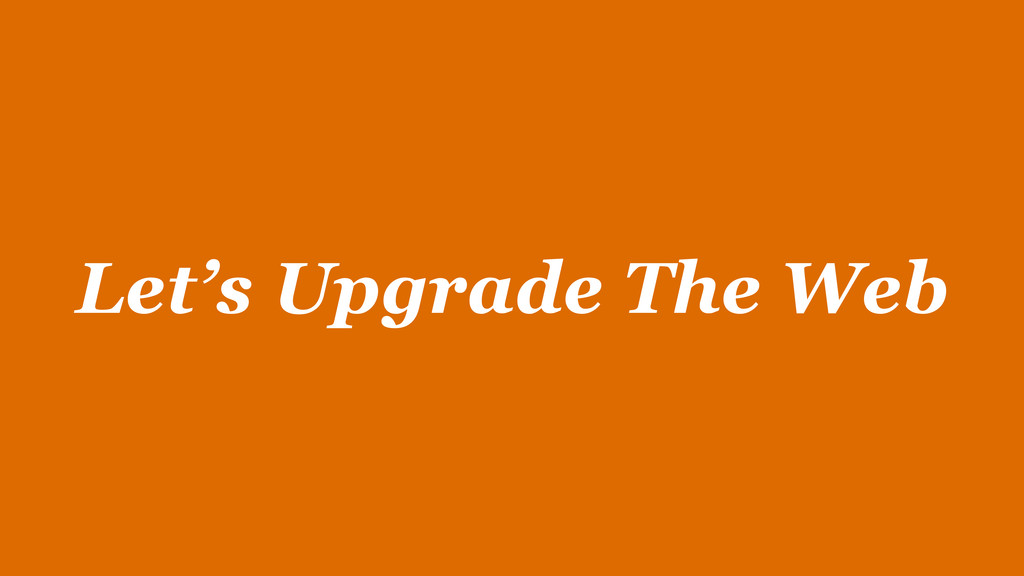 Let's Upgrade The Web