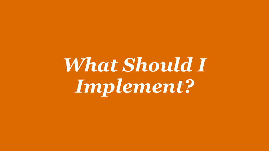 What Should I Implement?
