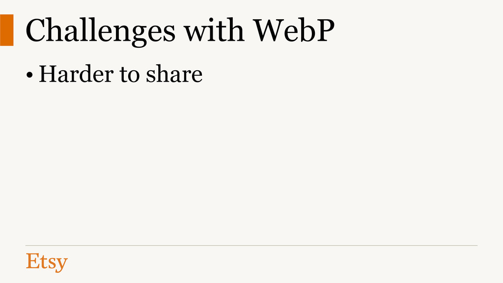 Challenges with WebP • Harder to share