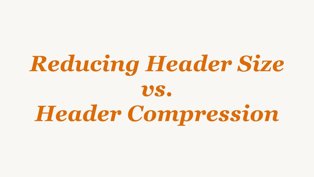 Reducing Header Size vs. Header Compression