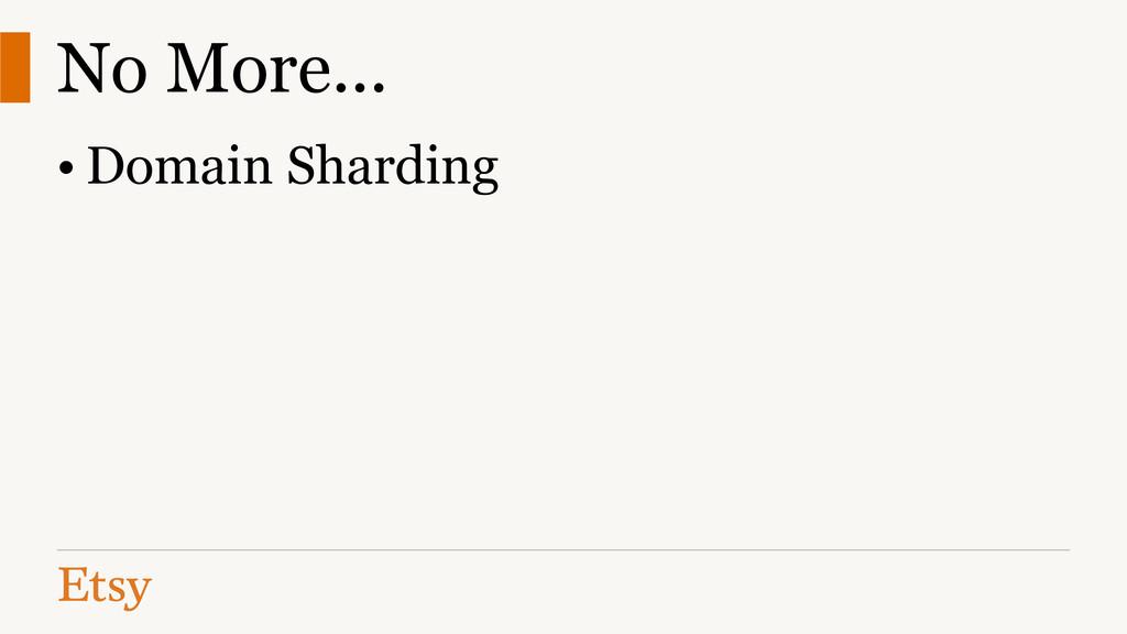 No More... • Domain Sharding