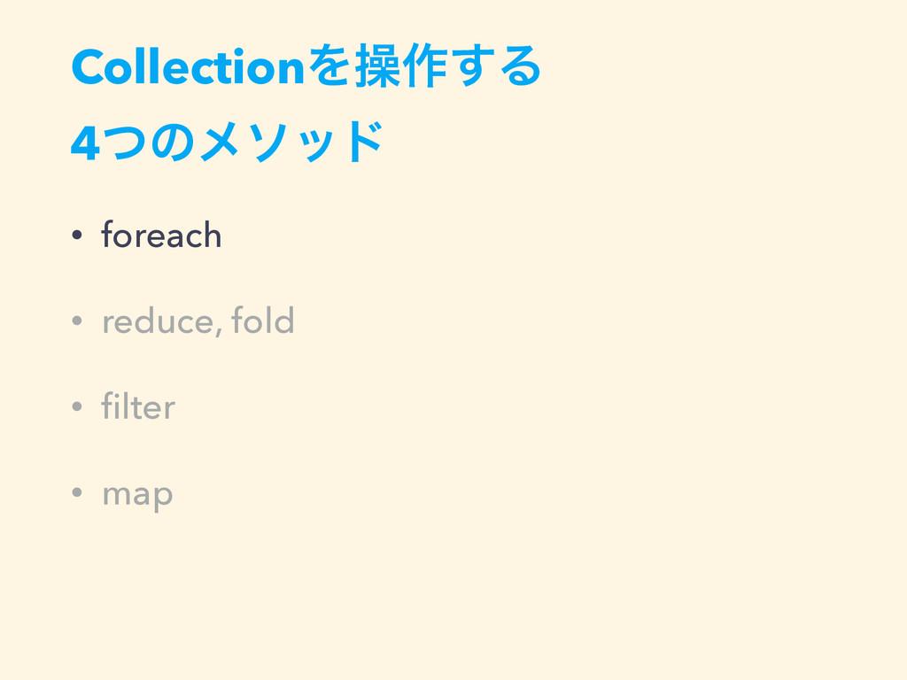 CollectionΛૢ࡞͢Δ 4ͭͷϝιου • foreach • reduce, fol...