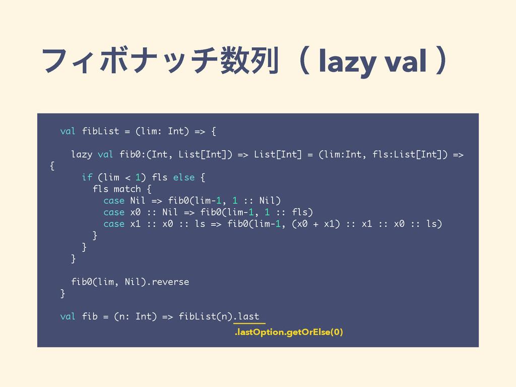 ϑΟϘφονྻʢ lazy val ʣ val fibList = (lim: Int) =...