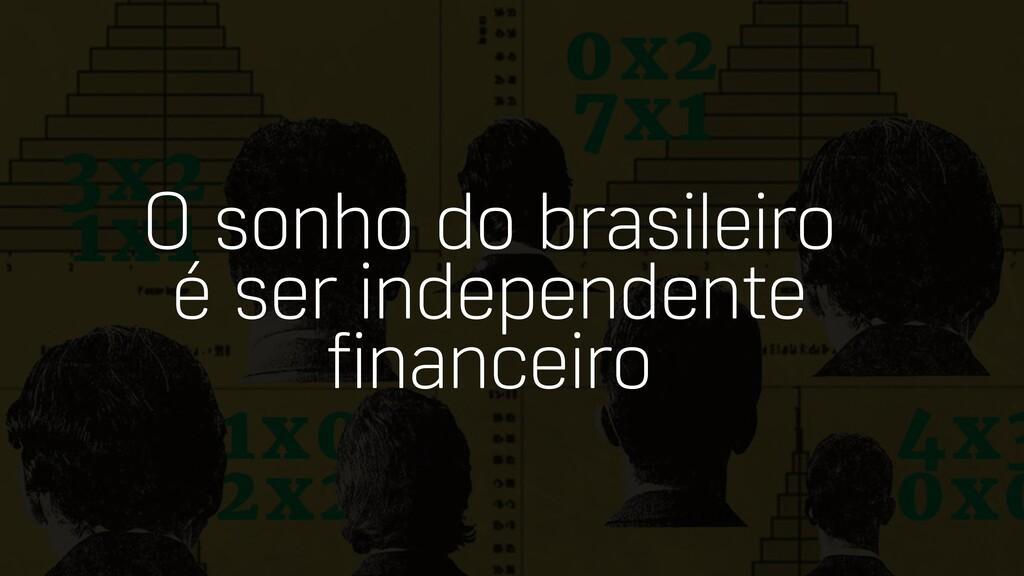 O sonho do brasileiro é ser independente financ...