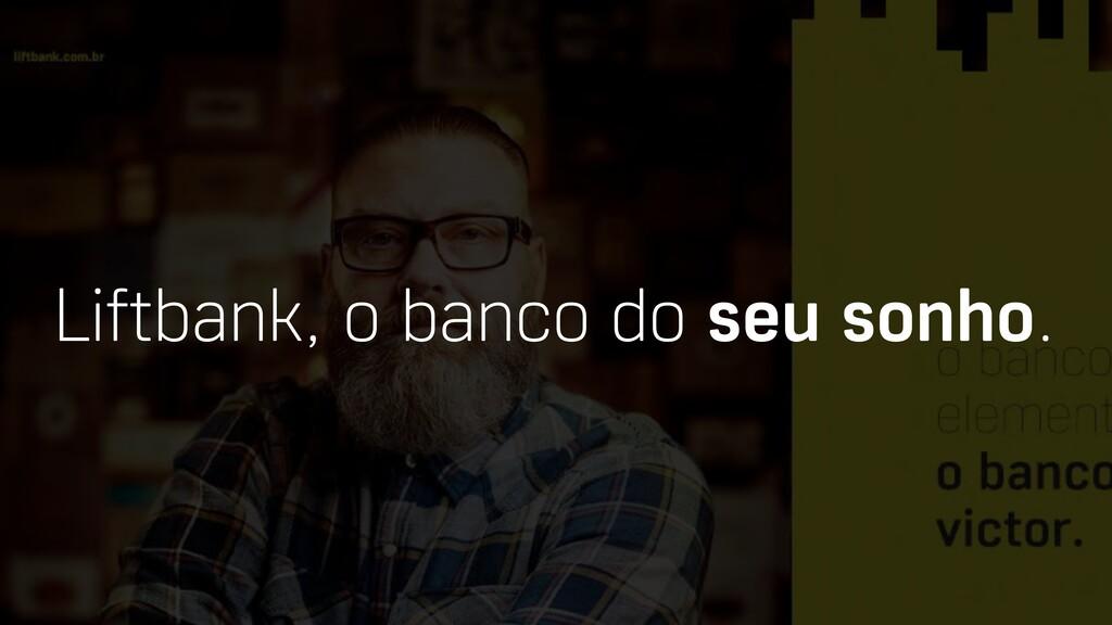 Liftbank, o banco do seu sonho.