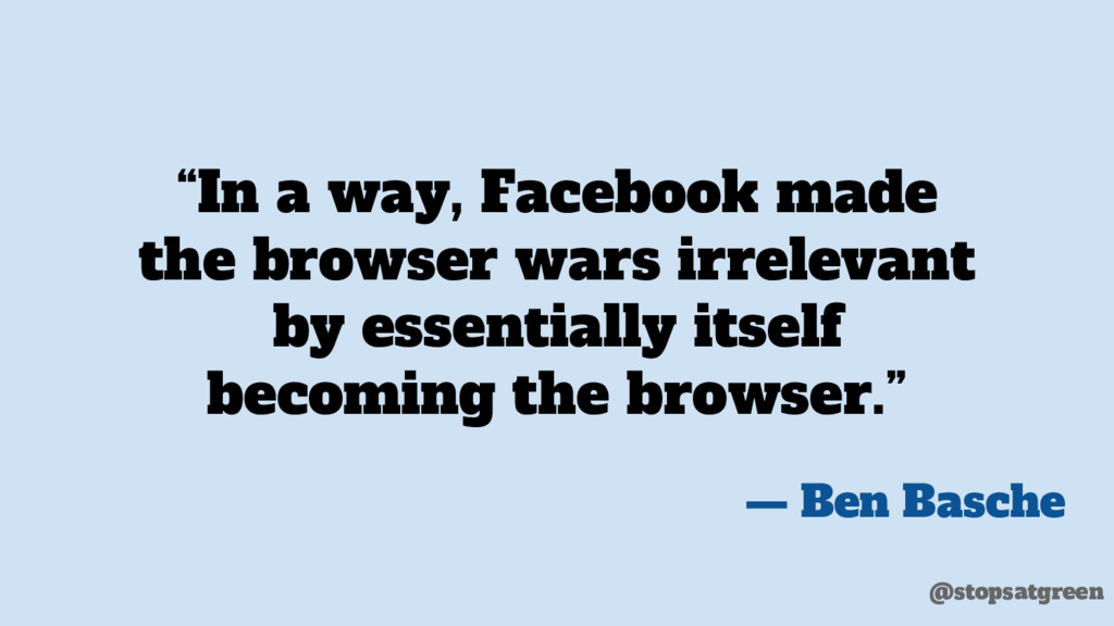 """In a way, Facebook made the browser wars irrel..."