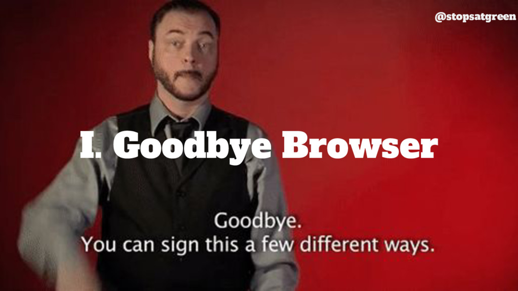 I. Goodbye Browser @stopsatgreen