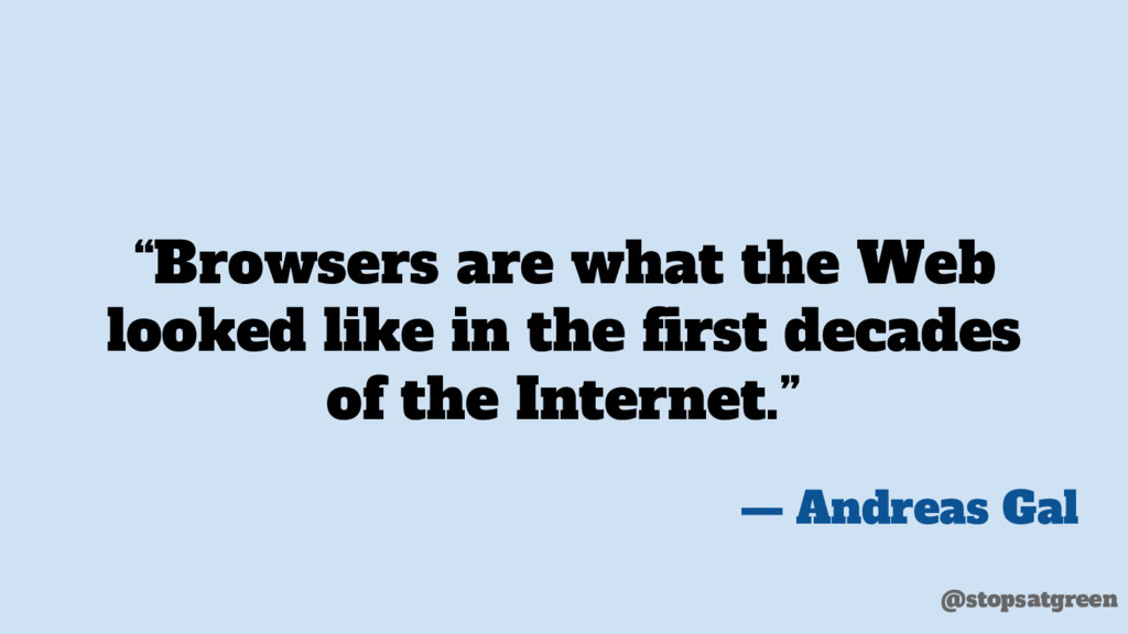"""Browsers are what the Web looked like in the f..."