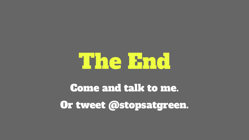 The End Come and talk to me. Or tweet @stopsatg...