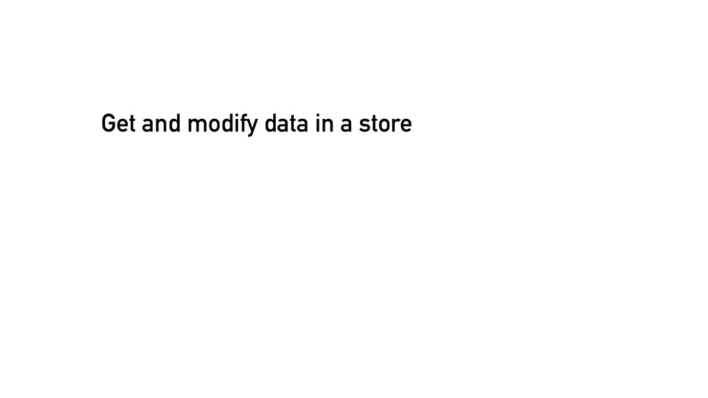 Get and modify data in a store
