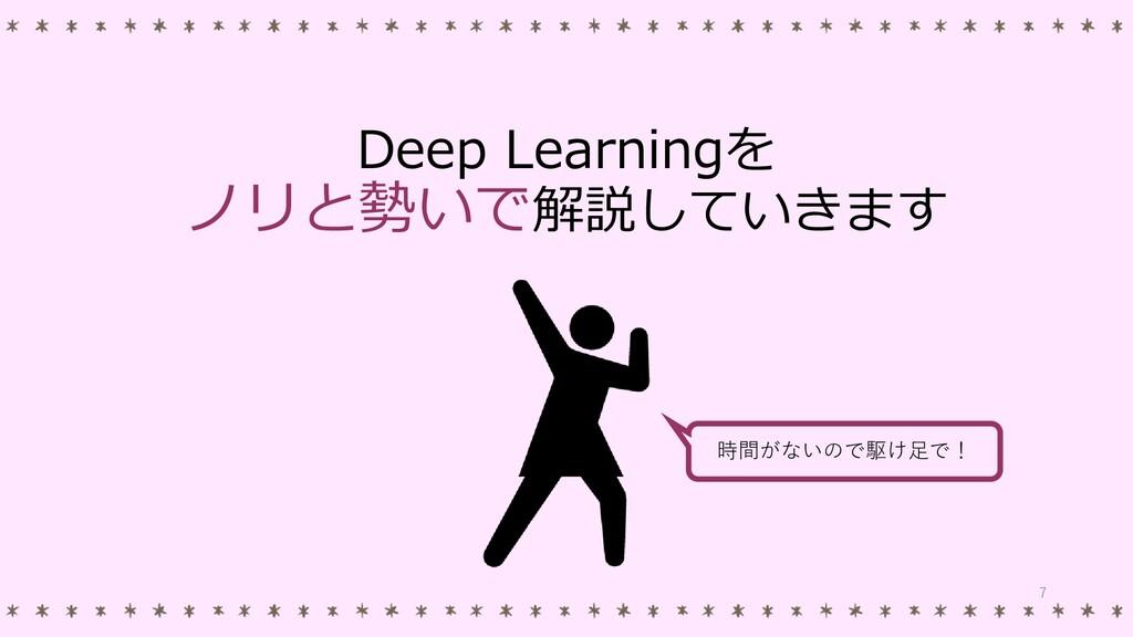 Deep Learningを ノリと勢いで解説していきます 時間がないので駆け足で! 7