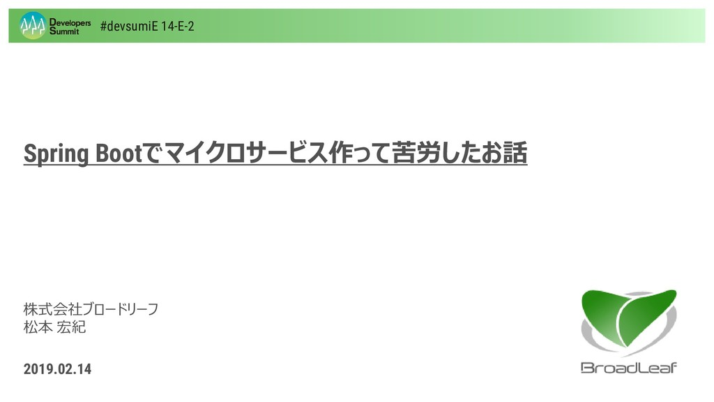 株式会社ブロードリーフ 松本 宏紀 2019.02.14 Spring Bootでマイクロサー...