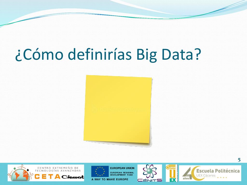 ¿Cómo definirías Big Data? 5