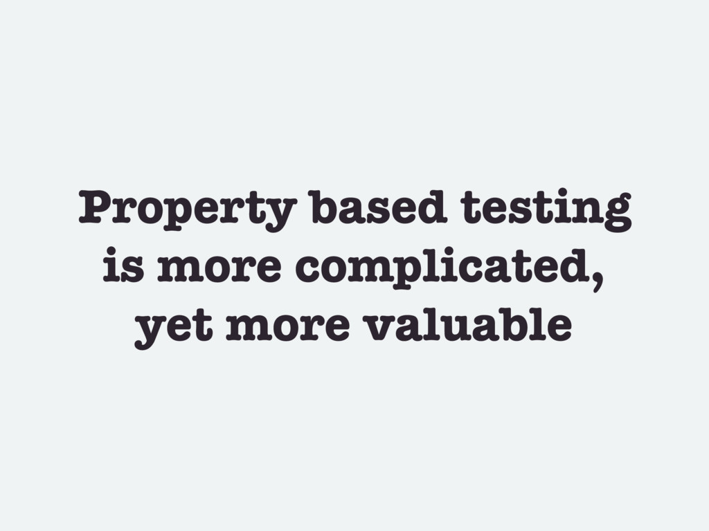 Property based testing is more complicated, yet...