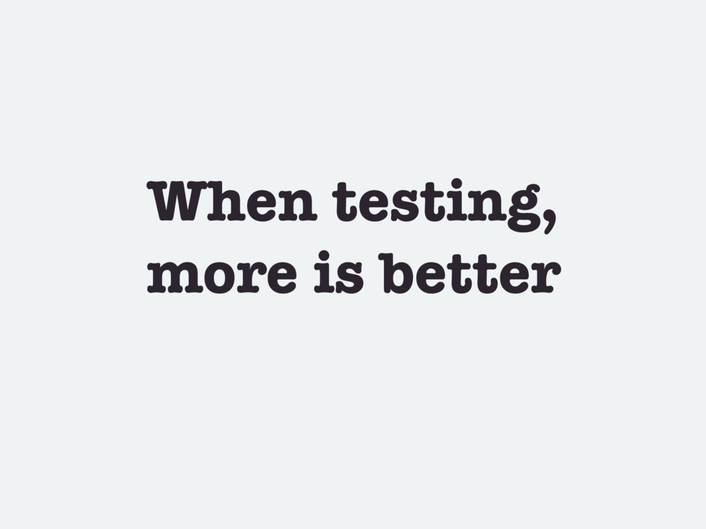 When testing, more is better