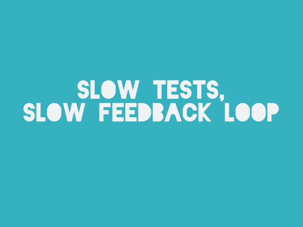 slow tests, slow feedback loop