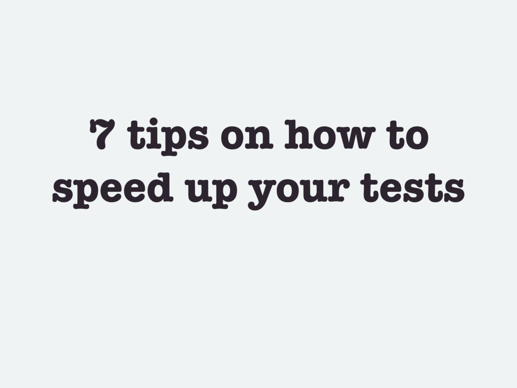 7 tips on how to speed up your tests