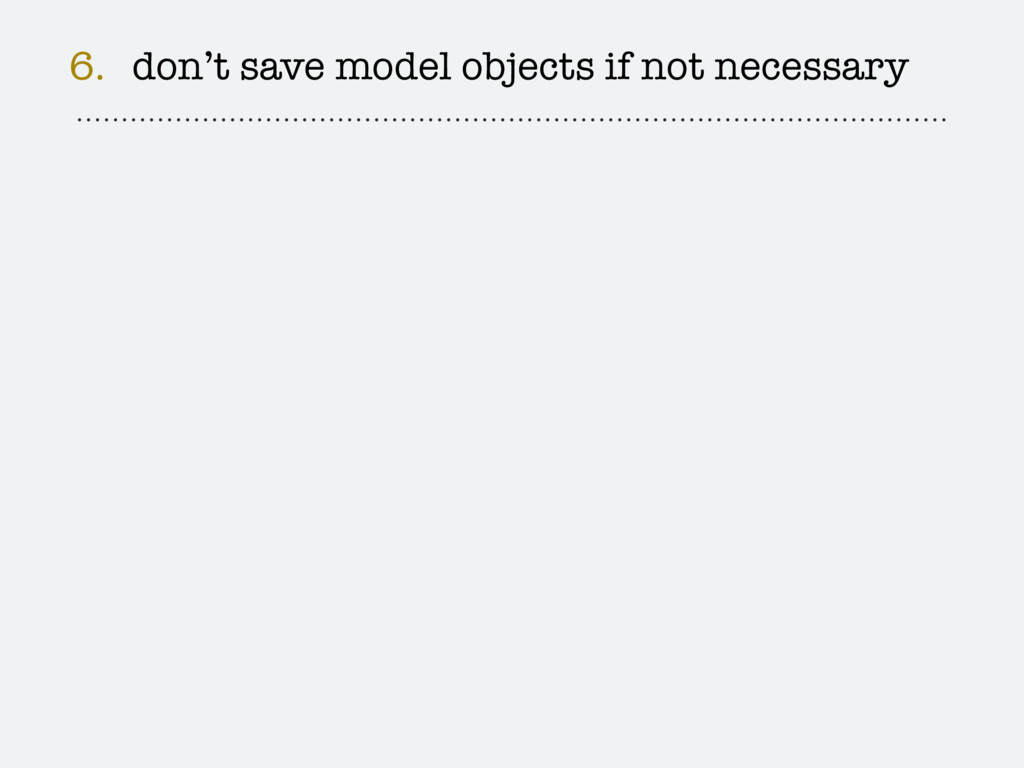 6. don't save model objects if not necessary