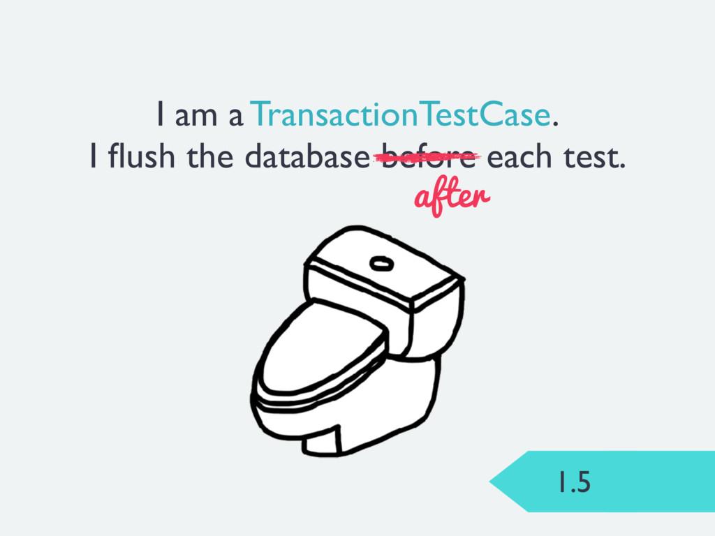 1.5 I am a TransactionTestCase. I flush the data...