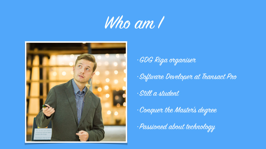 Who am I •GDG Riga organiser •Software Develope...