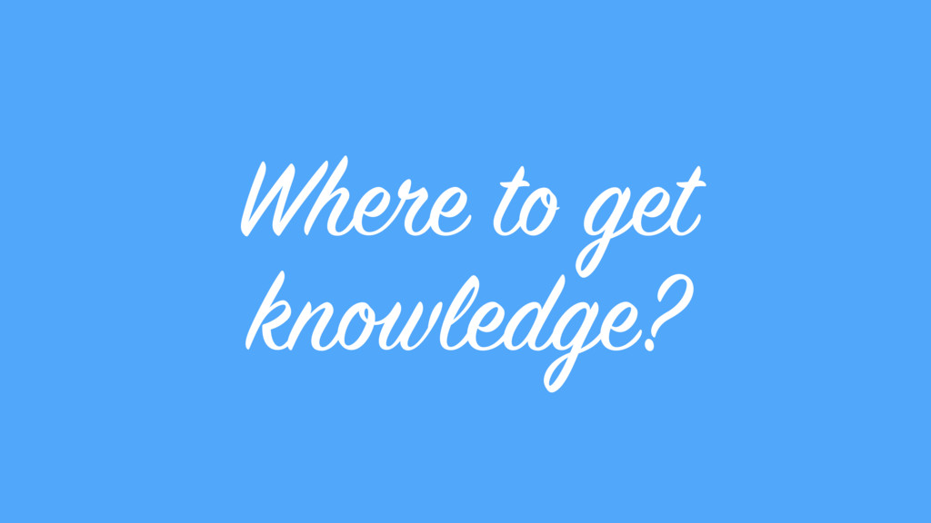 Where to get knowledge?