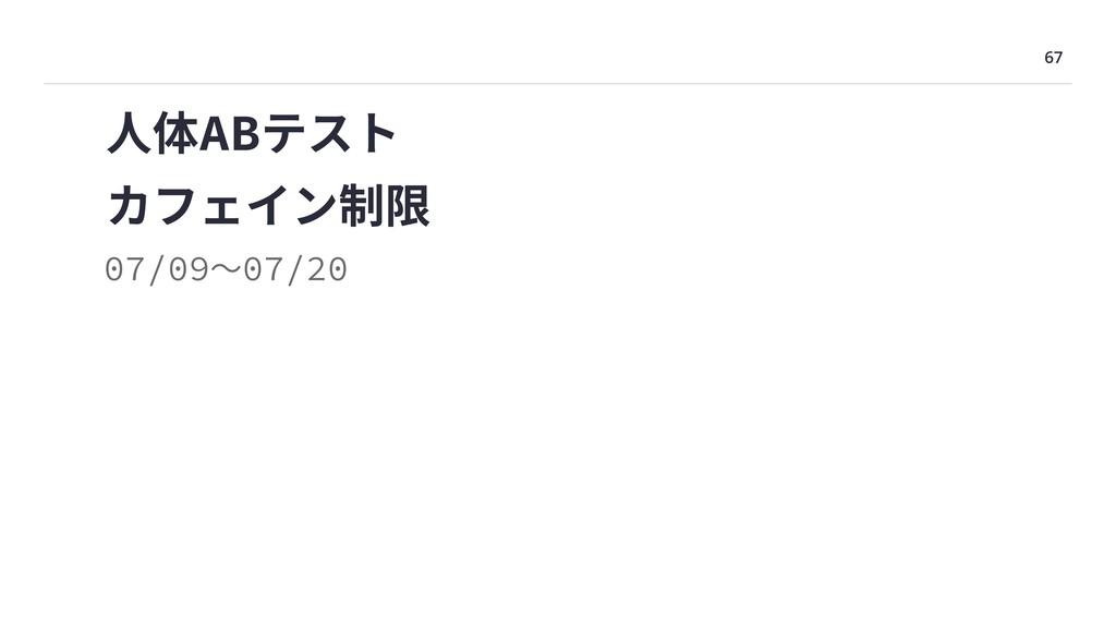 67 カフェイン制限 07/09〜07/20 ⼈体ABテスト