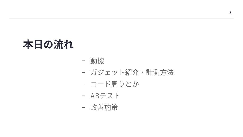 8 本⽇の流れ - 動機 - ガジェット紹介・計測⽅法 - コード周りとか - ABテスト -...