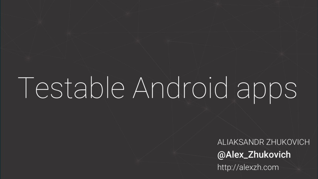 Testable Android apps ALIAKSANDR ZHUKOVICH @Ale...