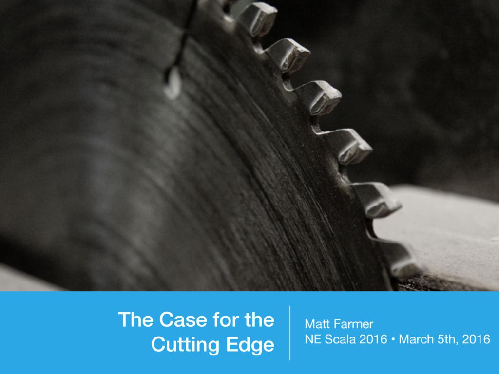 The Case for the Cutting Edge Matt Farmer  NE S...