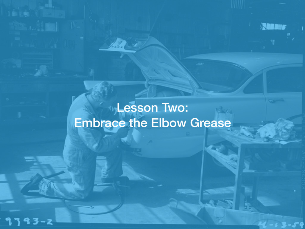 Lesson Two: Embrace the Elbow Grease