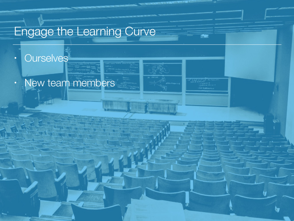 Engage the Learning Curve • Ourselves • New tea...