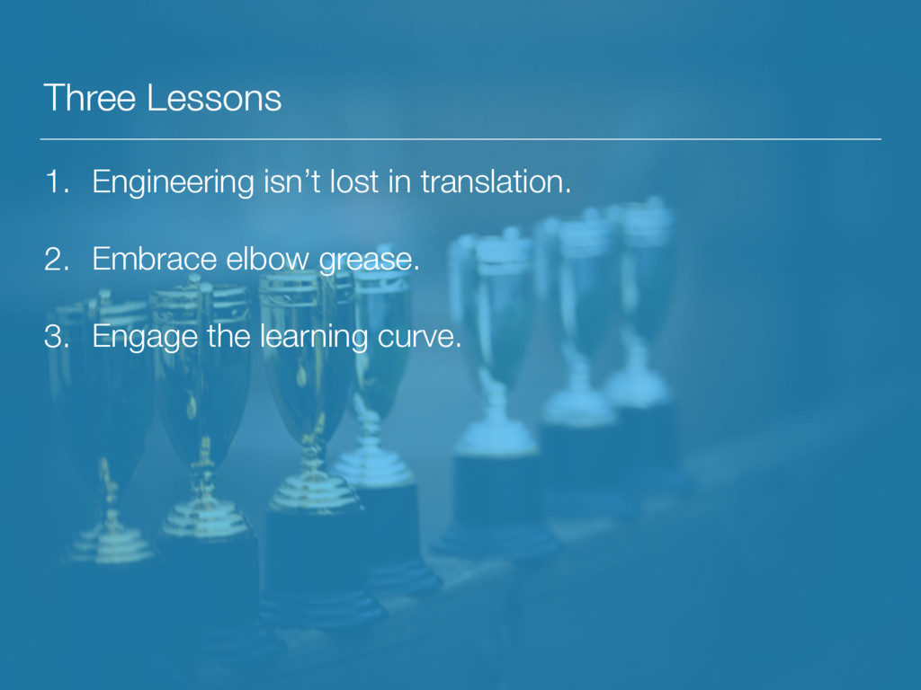 Three Lessons 1. Engineering isn't lost in tran...