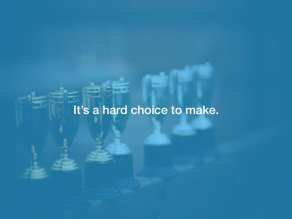 It's a hard choice to make.