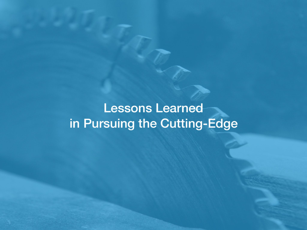 Lessons Learned in Pursuing the Cutting-Edge