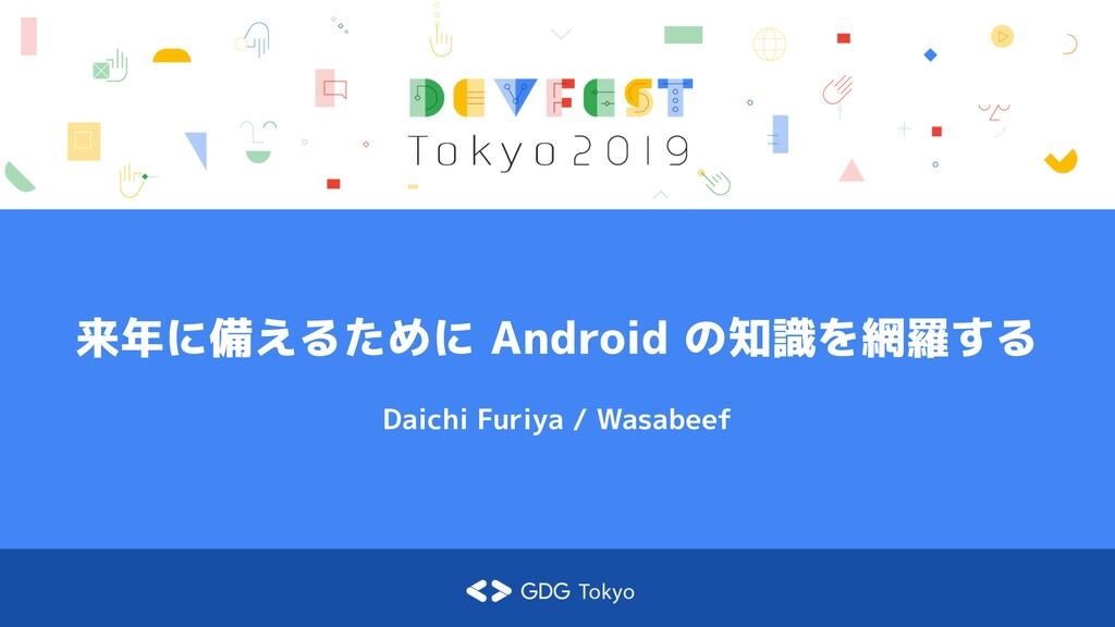 来年に備えるために Android の知識を網羅する Daichi Furiya / Wasa...