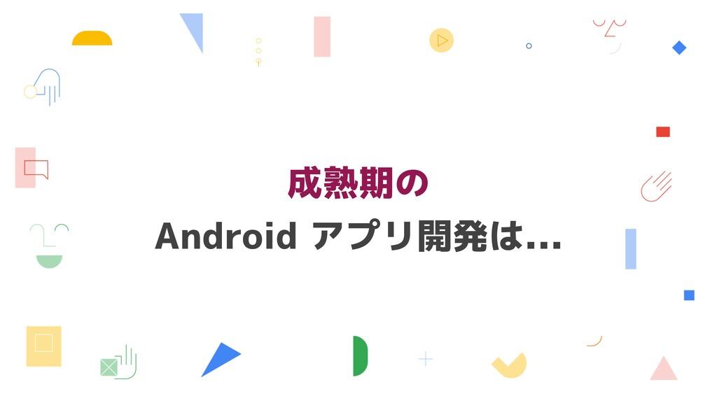 成熟期の Android アプリ開発は...