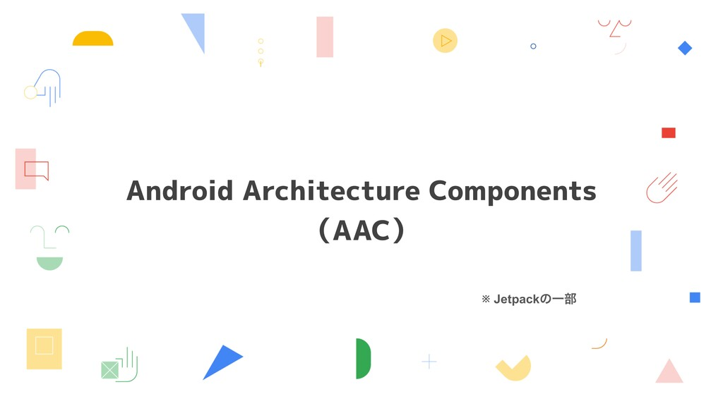 Android Architecture Components (AAC) ※ Jetpack...