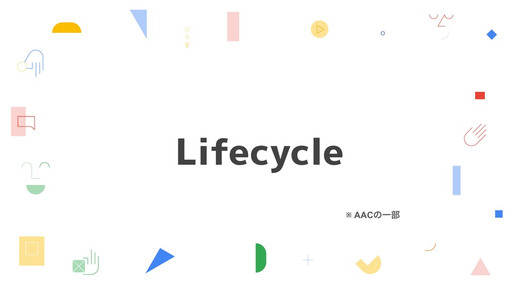 Lifecycle ※ AACͷҰ෦
