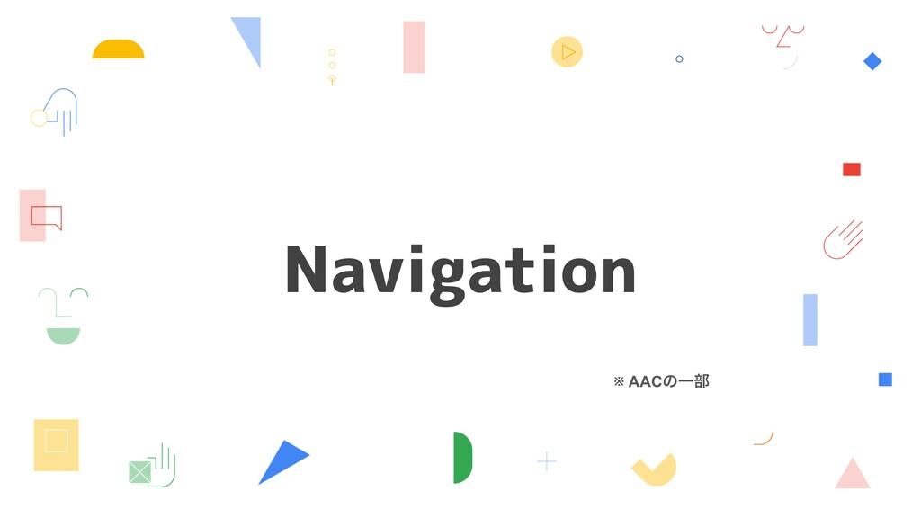 Navigation ※ AACͷҰ෦