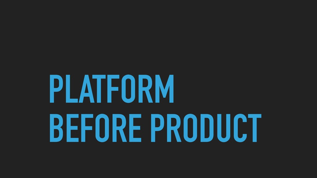 PLATFORM BEFORE PRODUCT